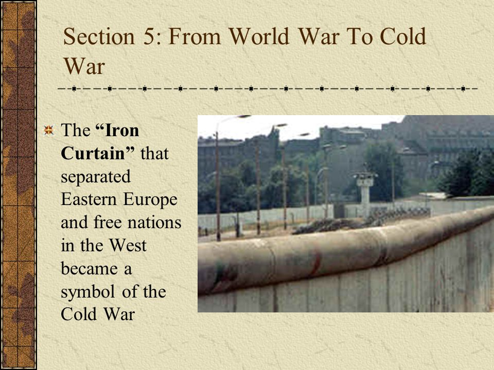"Section 5: From World War To Cold War The ""Iron Curtain"" that separated Eastern Europe and free nations in the West became a symbol of the Cold War"