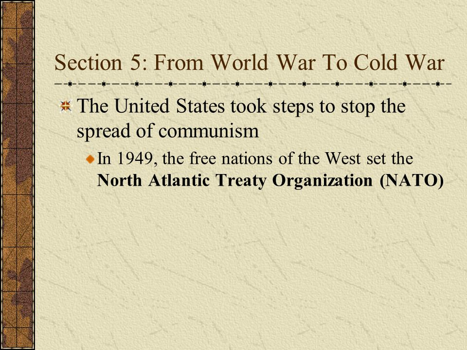Section 5: From World War To Cold War The United States took steps to stop the spread of communism In 1949, the free nations of the West set the North