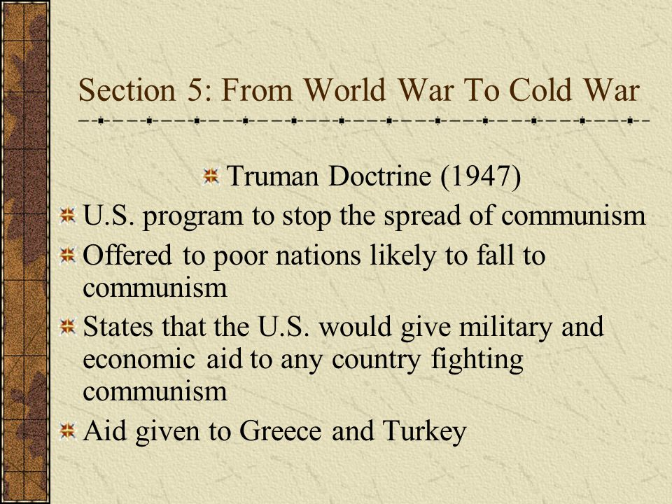 Section 5: From World War To Cold War Truman Doctrine (1947) U.S. program to stop the spread of communism Offered to poor nations likely to fall to co