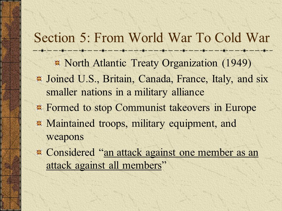 Section 5: From World War To Cold War North Atlantic Treaty Organization (1949) Joined U.S., Britain, Canada, France, Italy, and six smaller nations i