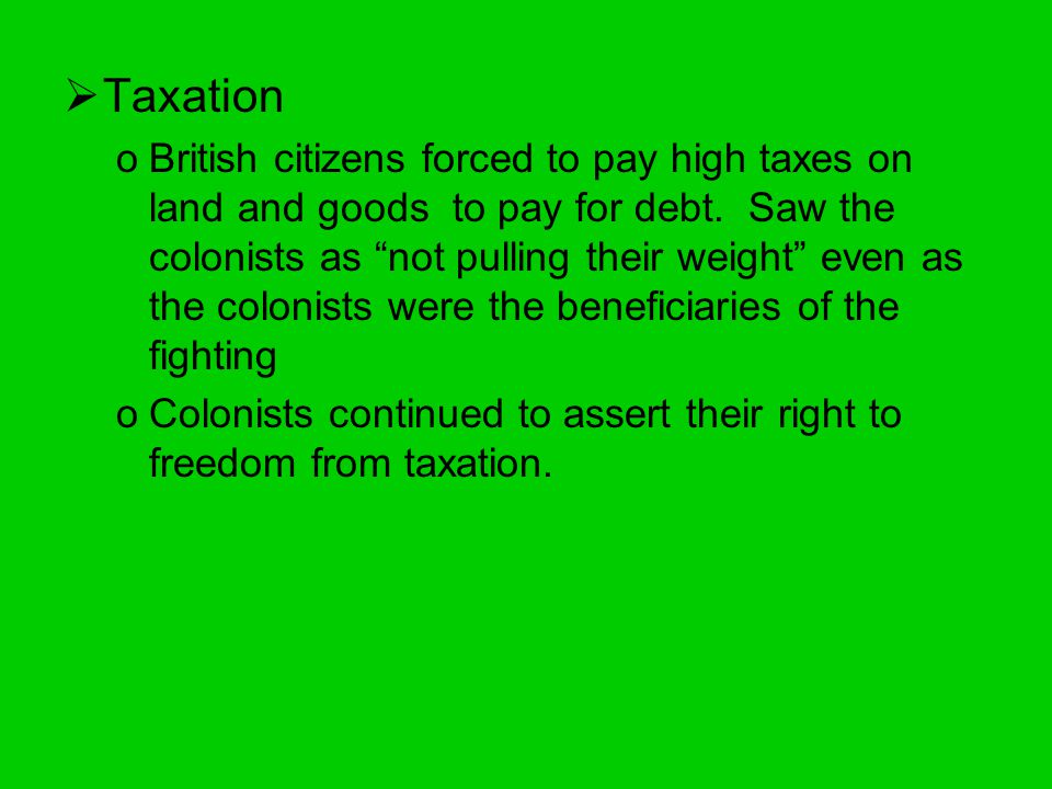  Taxation oBritish citizens forced to pay high taxes on land and goods to pay for debt.
