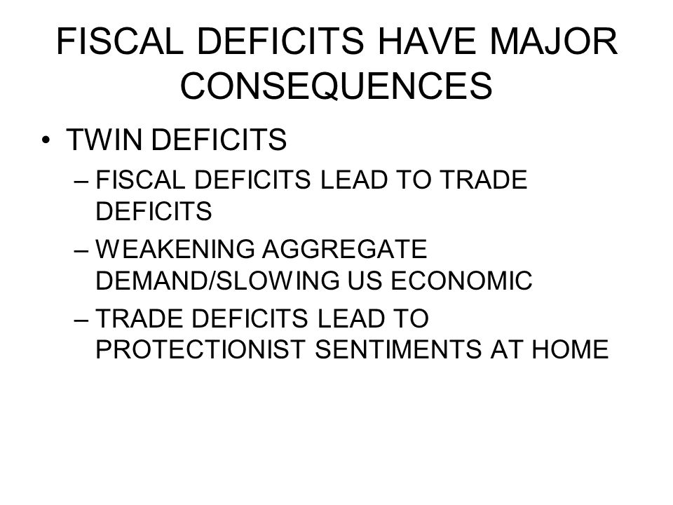 FISCAL DEFICITS HAVE MAJOR CONSEQUENCES TWIN DEFICITS –FISCAL DEFICITS LEAD TO TRADE DEFICITS –WEAKENING AGGREGATE DEMAND/SLOWING US ECONOMIC –TRADE DEFICITS LEAD TO PROTECTIONIST SENTIMENTS AT HOME