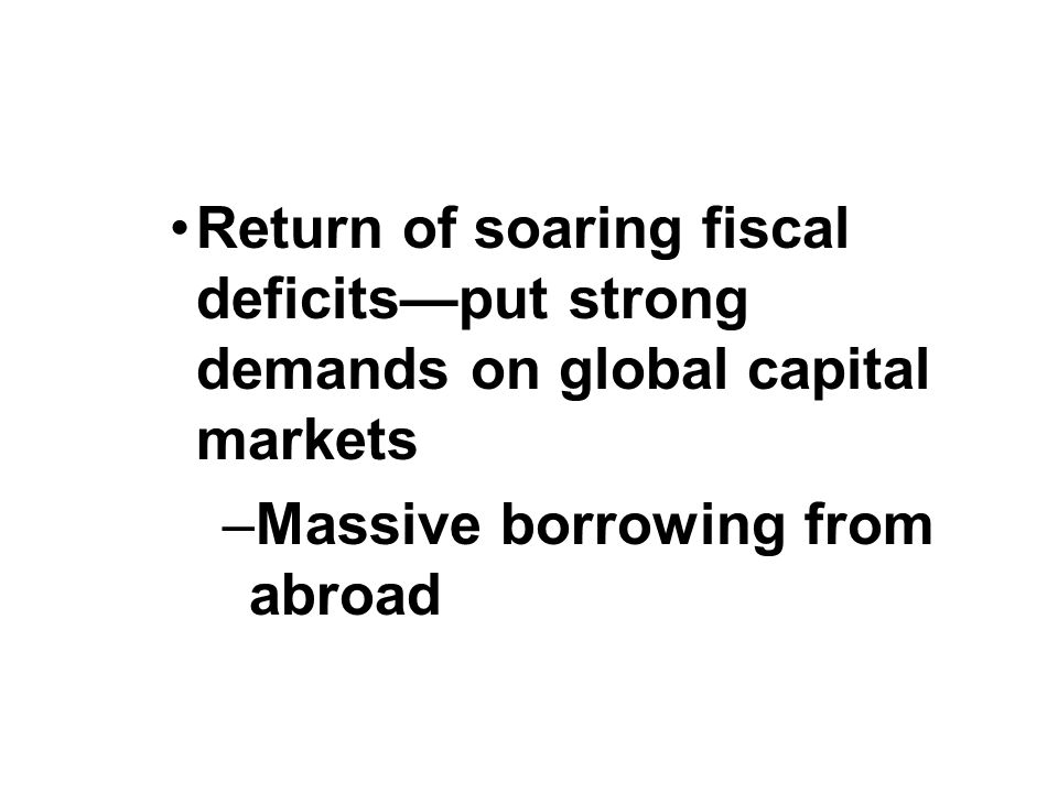 Return of soaring fiscal deficits—put strong demands on global capital markets –Massive borrowing from abroad