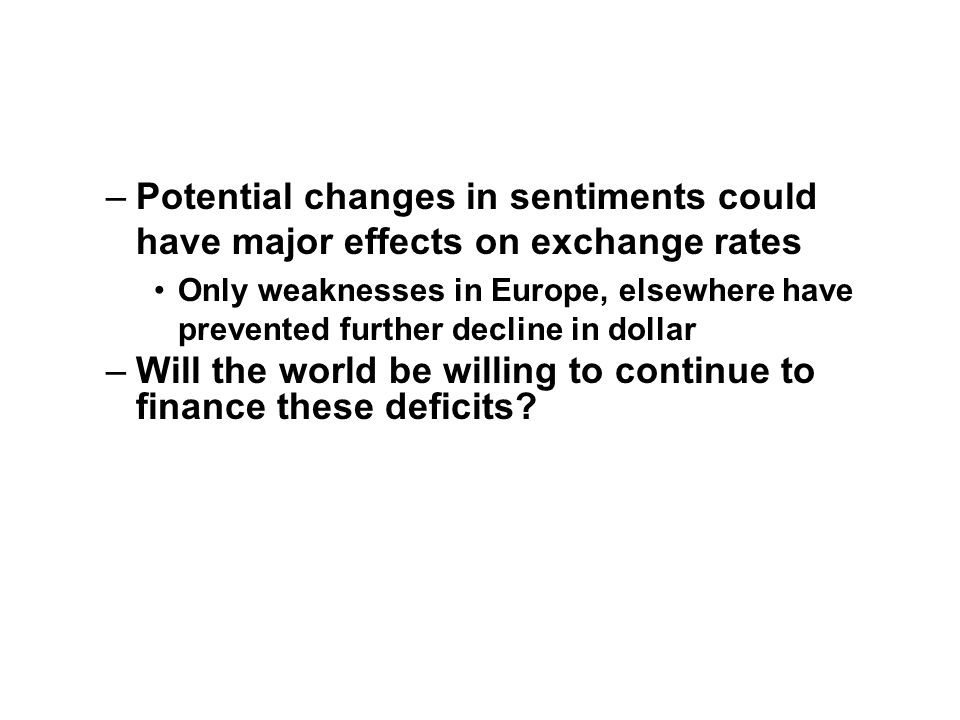 –Potential changes in sentiments could have major effects on exchange rates Only weaknesses in Europe, elsewhere have prevented further decline in dollar –Will the world be willing to continue to finance these deficits