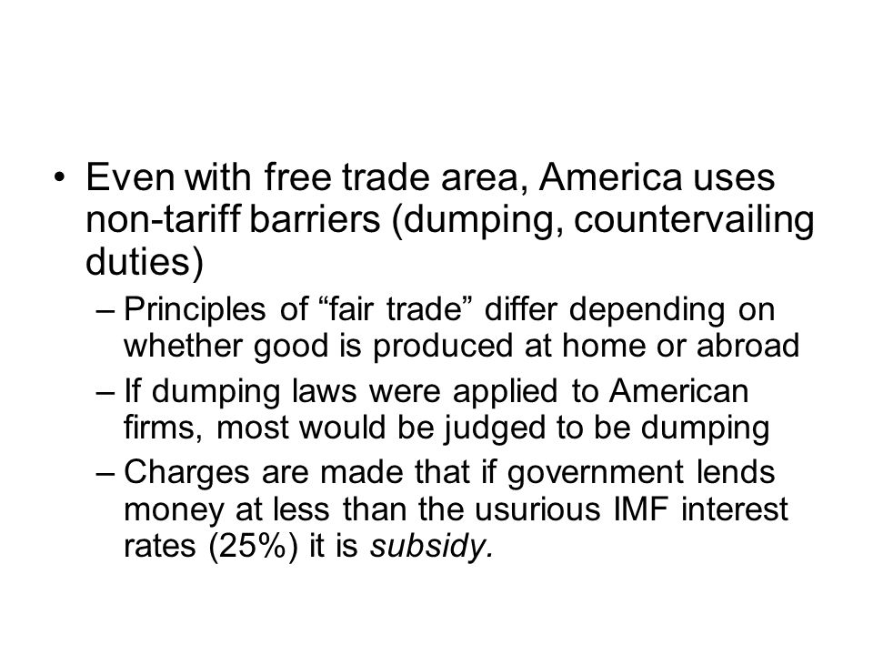 Even with free trade area, America uses non-tariff barriers (dumping, countervailing duties) –Principles of fair trade differ depending on whether good is produced at home or abroad –If dumping laws were applied to American firms, most would be judged to be dumping –Charges are made that if government lends money at less than the usurious IMF interest rates (25%) it is subsidy.
