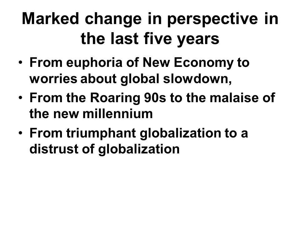 Marked change in perspective in the last five years From euphoria of New Economy to worries about global slowdown, From the Roaring 90s to the malaise of the new millennium From triumphant globalization to a distrust of globalization