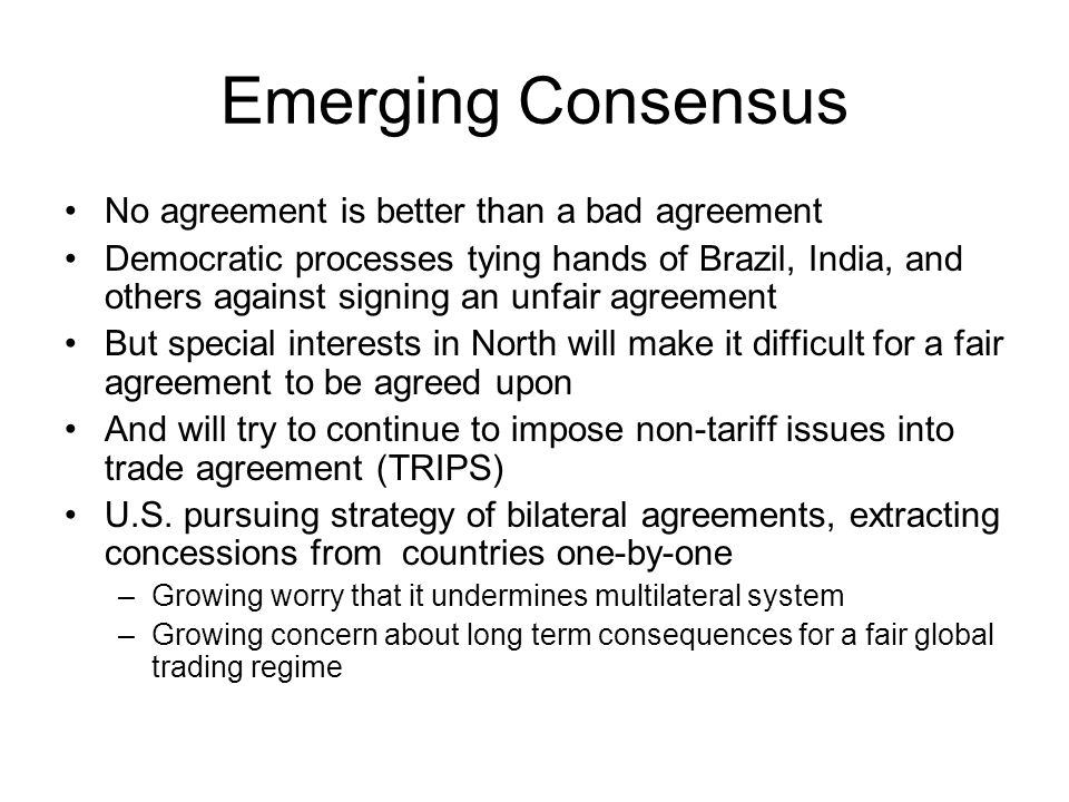 Emerging Consensus No agreement is better than a bad agreement Democratic processes tying hands of Brazil, India, and others against signing an unfair agreement But special interests in North will make it difficult for a fair agreement to be agreed upon And will try to continue to impose non-tariff issues into trade agreement (TRIPS) U.S.