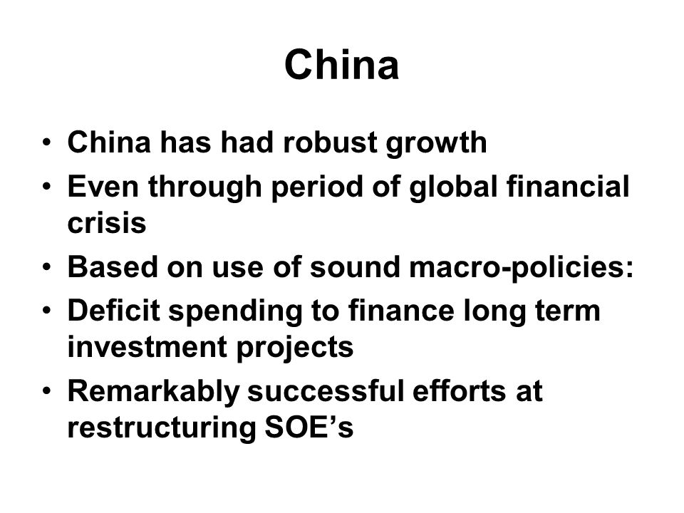 China China has had robust growth Even through period of global financial crisis Based on use of sound macro-policies: Deficit spending to finance long term investment projects Remarkably successful efforts at restructuring SOE's