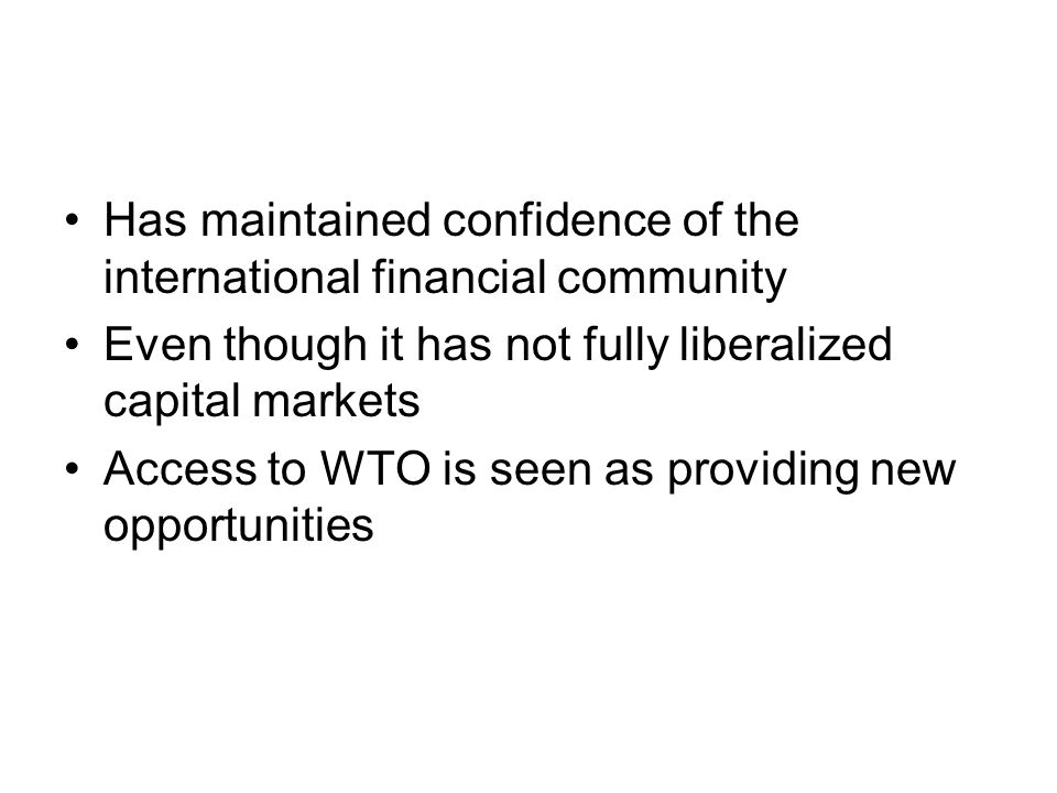 Has maintained confidence of the international financial community Even though it has not fully liberalized capital markets Access to WTO is seen as providing new opportunities