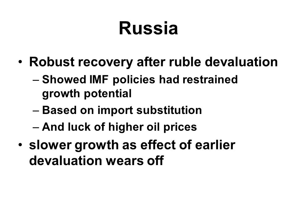 Russia Robust recovery after ruble devaluation –Showed IMF policies had restrained growth potential –Based on import substitution –And luck of higher oil prices slower growth as effect of earlier devaluation wears off