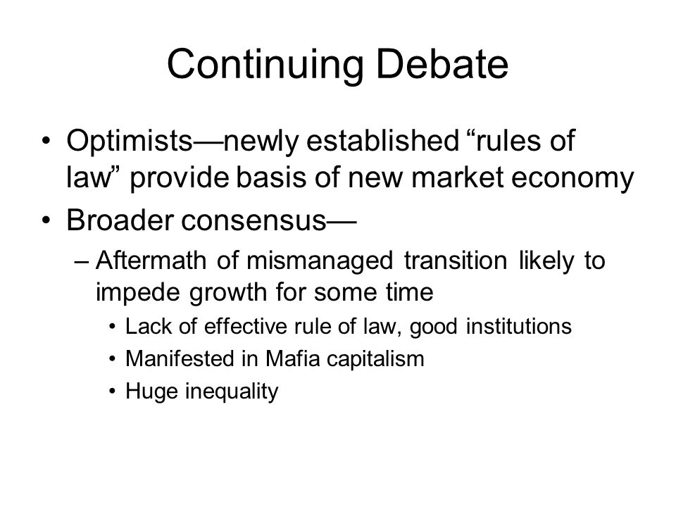Continuing Debate Optimists—newly established rules of law provide basis of new market economy Broader consensus— –Aftermath of mismanaged transition likely to impede growth for some time Lack of effective rule of law, good institutions Manifested in Mafia capitalism Huge inequality