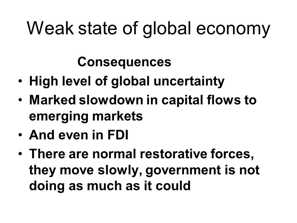 Weak state of global economy Consequences High level of global uncertainty Marked slowdown in capital flows to emerging markets And even in FDI There are normal restorative forces, they move slowly, government is not doing as much as it could