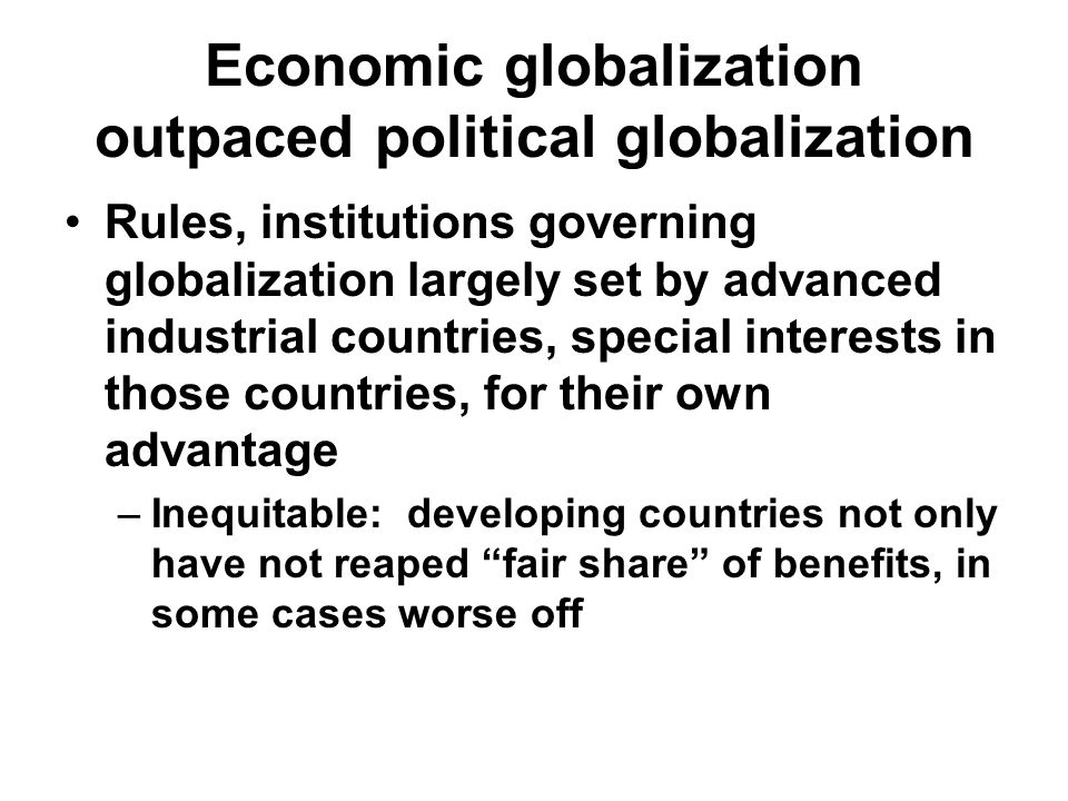 Economic globalization outpaced political globalization Rules, institutions governing globalization largely set by advanced industrial countries, special interests in those countries, for their own advantage –Inequitable: developing countries not only have not reaped fair share of benefits, in some cases worse off