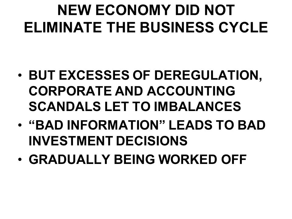 NEW ECONOMY DID NOT ELIMINATE THE BUSINESS CYCLE BUT EXCESSES OF DEREGULATION, CORPORATE AND ACCOUNTING SCANDALS LET TO IMBALANCES BAD INFORMATION LEADS TO BAD INVESTMENT DECISIONS GRADUALLY BEING WORKED OFF