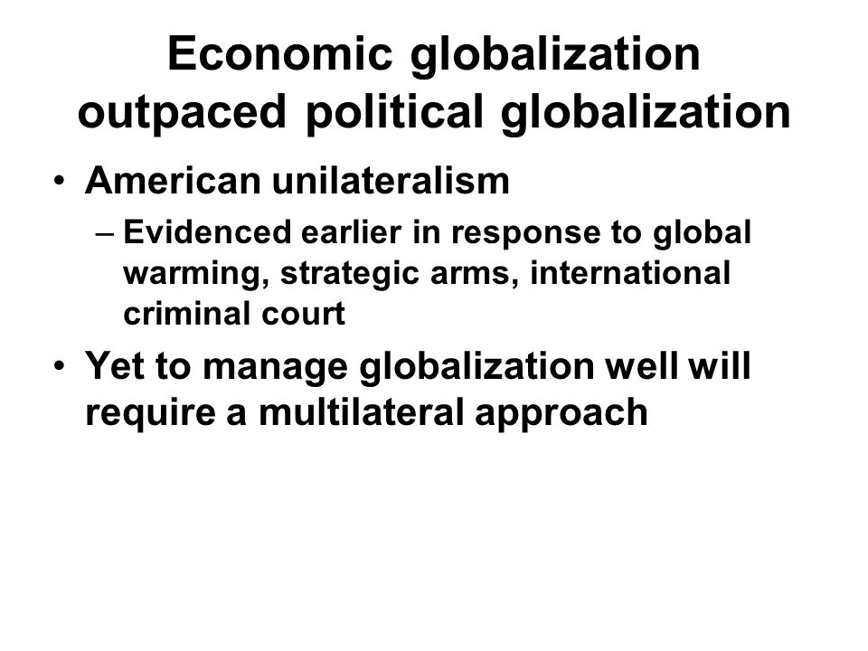 Economic globalization outpaced political globalization American unilateralism –Evidenced earlier in response to global warming, strategic arms, international criminal court Yet to manage globalization well will require a multilateral approach