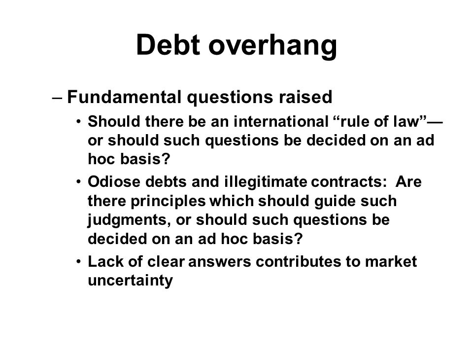 Debt overhang –Fundamental questions raised Should there be an international rule of law — or should such questions be decided on an ad hoc basis.