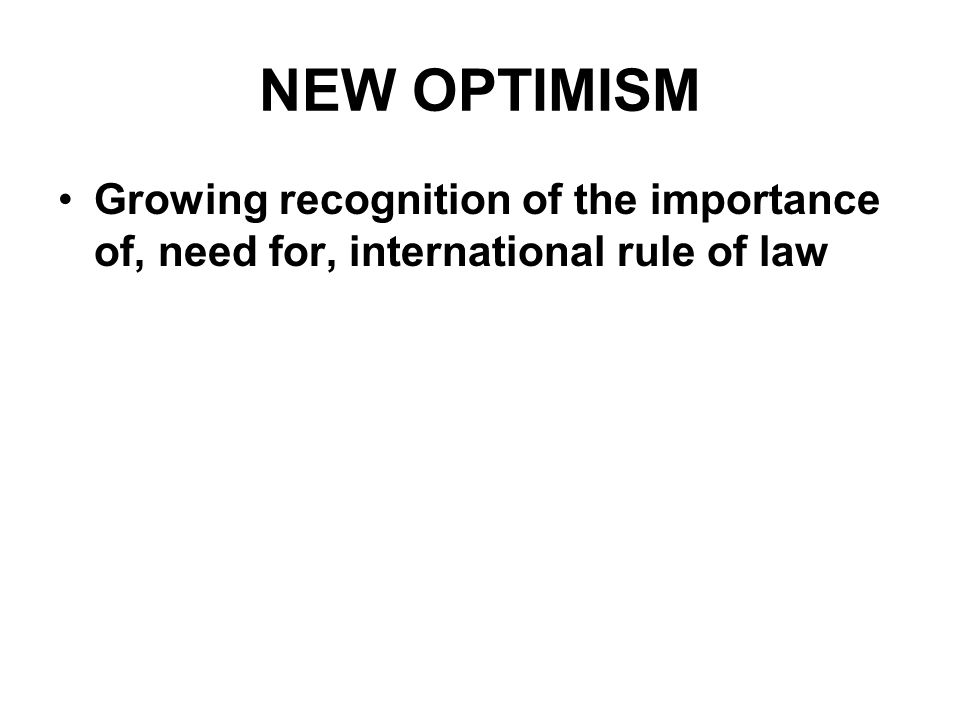 NEW OPTIMISM Growing recognition of the importance of, need for, international rule of law