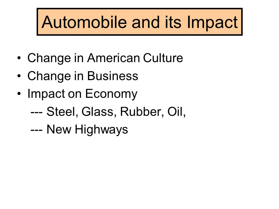 Automobile and its Impact Change in American Culture Change in Business Impact on Economy --- Steel, Glass, Rubber, Oil, --- New Highways