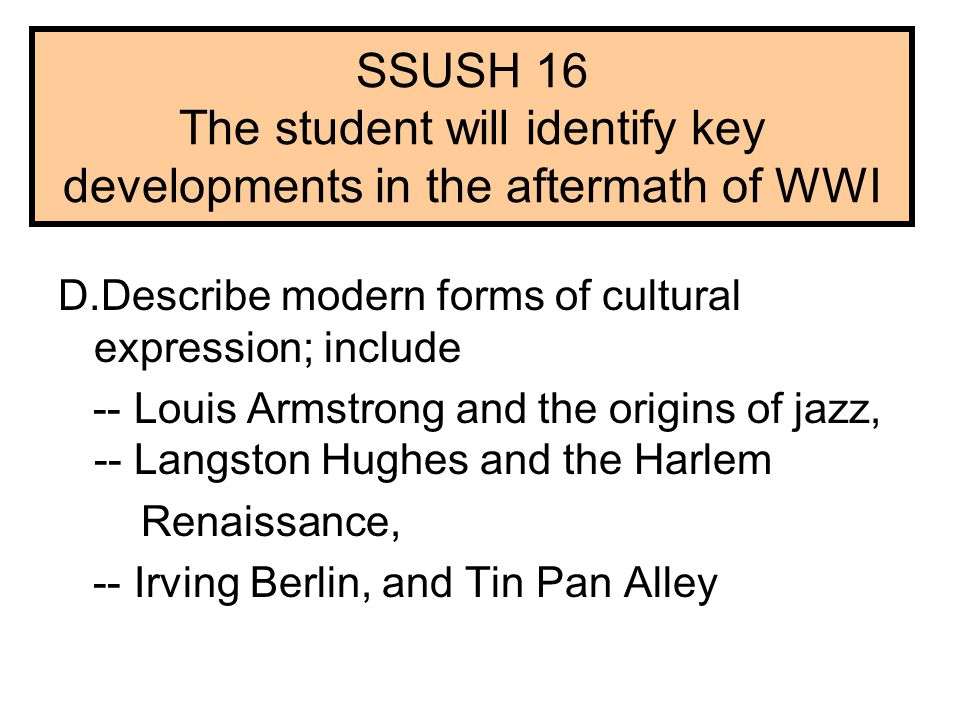 SSUSH 16 The student will identify key developments in the aftermath of WWI D.Describe modern forms of cultural expression; include -- Louis Armstrong and the origins of jazz, -- Langston Hughes and the Harlem Renaissance, -- Irving Berlin, and Tin Pan Alley