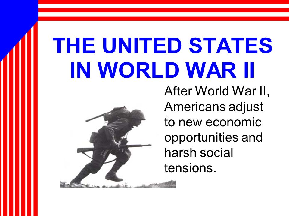 THE UNITED STATES IN WORLD WAR II After World War II, Americans adjust to new economic opportunities and harsh social tensions.