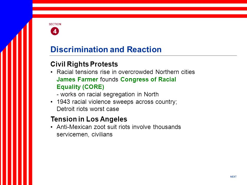 NEXT 4 SECTION Civil Rights Protests Racial tensions rise in overcrowded Northern cities James Farmer founds Congress of Racial Equality (CORE) - works on racial segregation in North 1943 racial violence sweeps across country; Detroit riots worst case Discrimination and Reaction Tension in Los Angeles Anti-Mexican zoot suit riots involve thousands servicemen, civilians