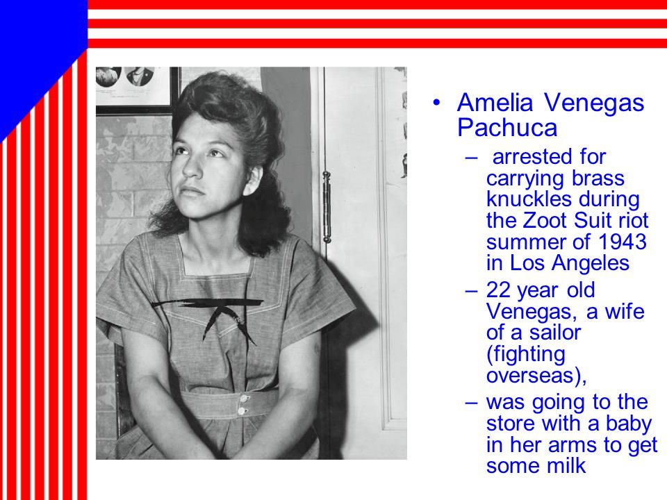 Amelia Venegas Pachuca – arrested for carrying brass knuckles during the Zoot Suit riot summer of 1943 in Los Angeles –22 year old Venegas, a wife of a sailor (fighting overseas), –was going to the store with a baby in her arms to get some milk