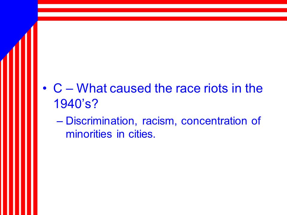 C – What caused the race riots in the 1940's.