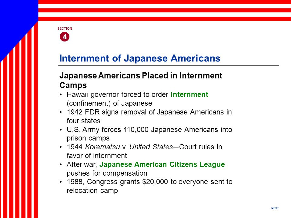 NEXT 4 SECTION Japanese Americans Placed in Internment Camps Hawaii governor forced to order internment (confinement) of Japanese 1942 FDR signs removal of Japanese Americans in four states U.S.