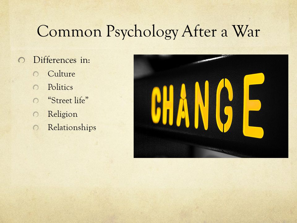 Common Psychology After a War Differences in: Culture Politics Street life Religion Relationships