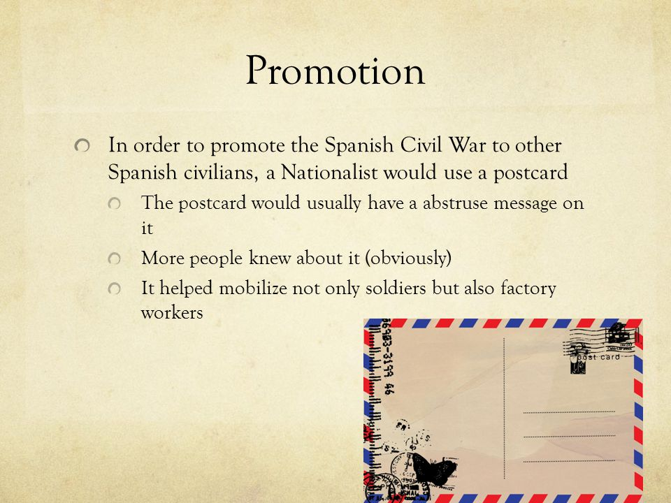 Promotion In order to promote the Spanish Civil War to other Spanish civilians, a Nationalist would use a postcard The postcard would usually have a abstruse message on it More people knew about it (obviously) It helped mobilize not only soldiers but also factory workers