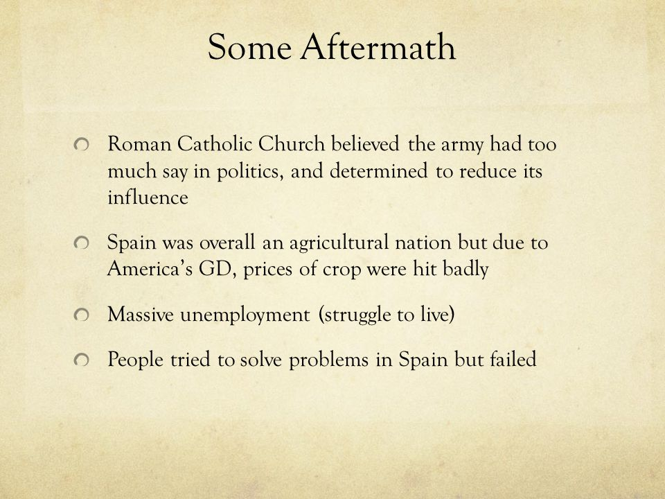 Some Aftermath Roman Catholic Church believed the army had too much say in politics, and determined to reduce its influence Spain was overall an agric