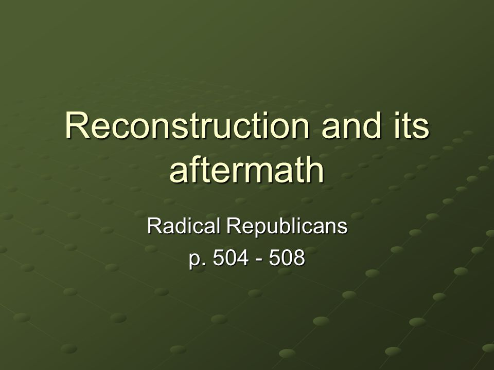 Reconstruction and its aftermath Radical Republicans p. 504 - 508