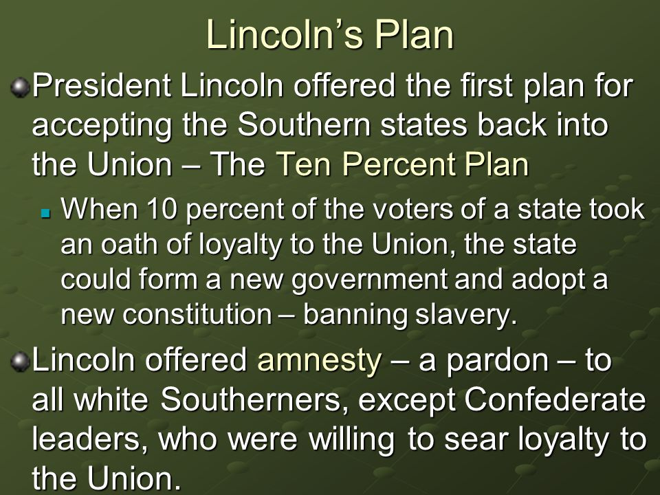 Lincoln's Plan President Lincoln offered the first plan for accepting the Southern states back into the Union – The Ten Percent Plan When 10 percent of the voters of a state took an oath of loyalty to the Union, the state could form a new government and adopt a new constitution – banning slavery.