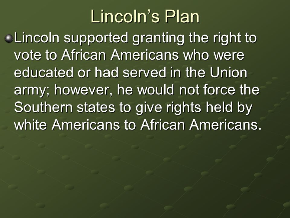 Lincoln's Plan Lincoln supported granting the right to vote to African Americans who were educated or had served in the Union army; however, he would not force the Southern states to give rights held by white Americans to African Americans.