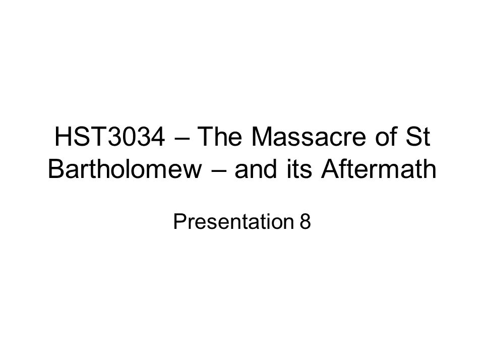 HST3034 – The Massacre of St Bartholomew – and its Aftermath Presentation 8