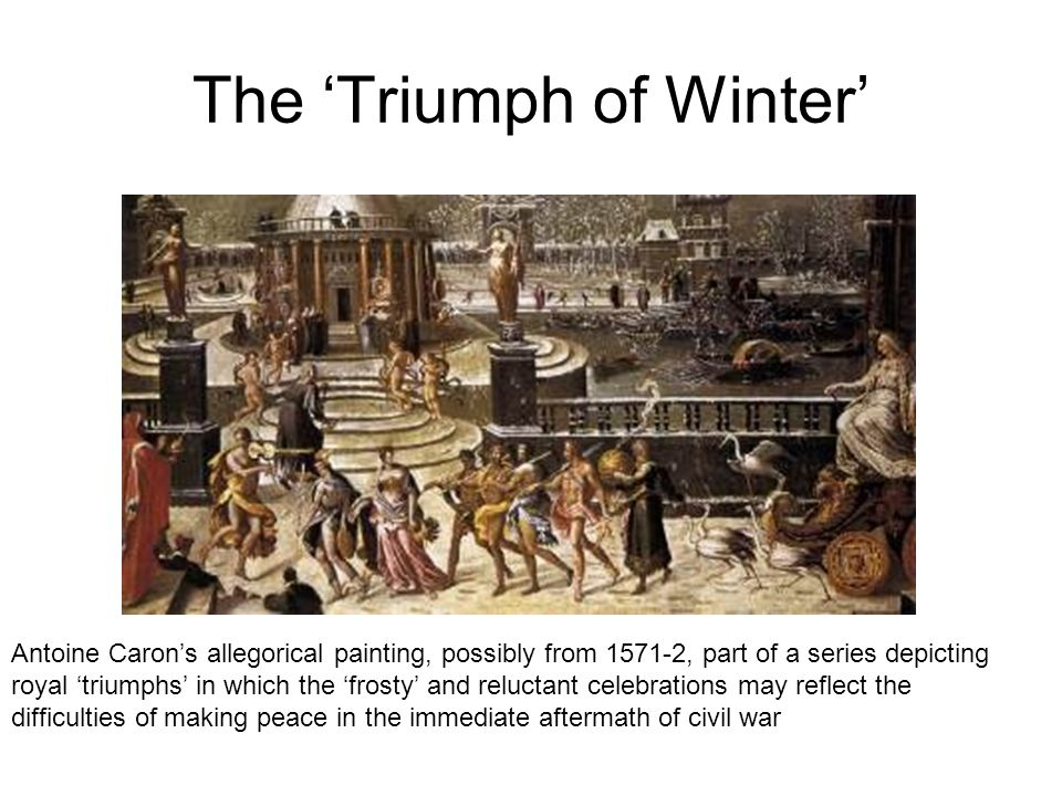 The 'Triumph of Winter' Antoine Caron's allegorical painting, possibly from 1571-2, part of a series depicting royal 'triumphs' in which the 'frosty' and reluctant celebrations may reflect the difficulties of making peace in the immediate aftermath of civil war