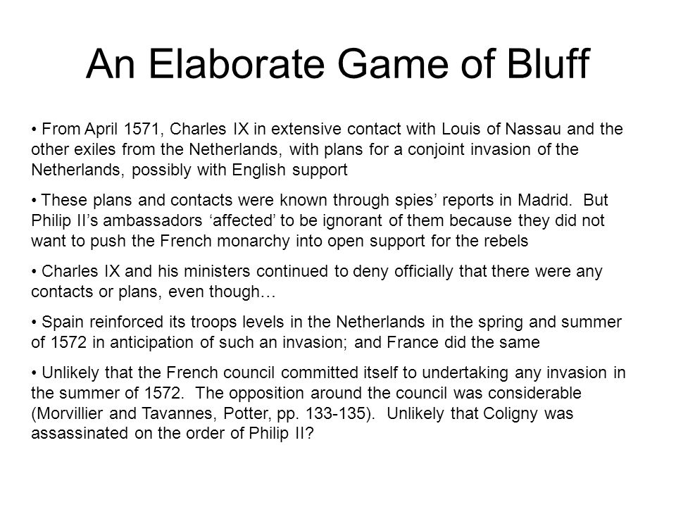 An Elaborate Game of Bluff From April 1571, Charles IX in extensive contact with Louis of Nassau and the other exiles from the Netherlands, with plans for a conjoint invasion of the Netherlands, possibly with English support These plans and contacts were known through spies' reports in Madrid.