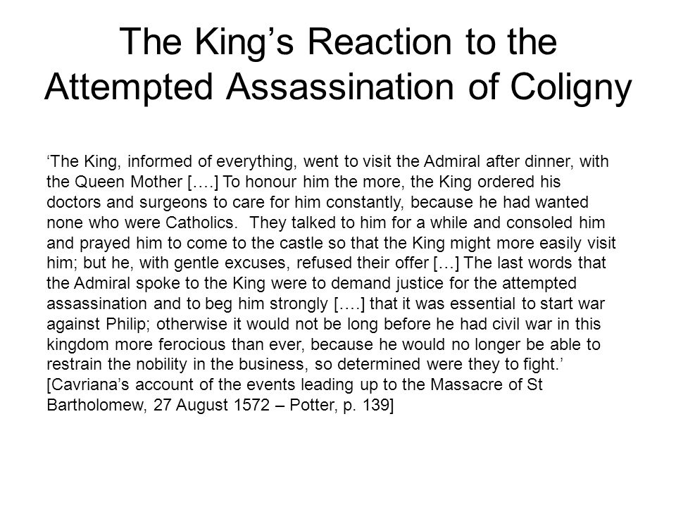 The King's Reaction to the Attempted Assassination of Coligny 'The King, informed of everything, went to visit the Admiral after dinner, with the Queen Mother [….] To honour him the more, the King ordered his doctors and surgeons to care for him constantly, because he had wanted none who were Catholics.