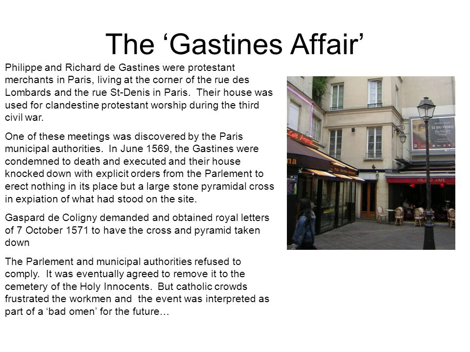 The 'Gastines Affair' Philippe and Richard de Gastines were protestant merchants in Paris, living at the corner of the rue des Lombards and the rue St-Denis in Paris.