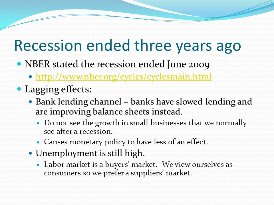 Recession ended three years ago NBER stated the recession ended June 2009 http://www.nber.org/cycles/cyclesmain.html Lagging effects: Bank lending channel – banks have slowed lending and are improving balance sheets instead.