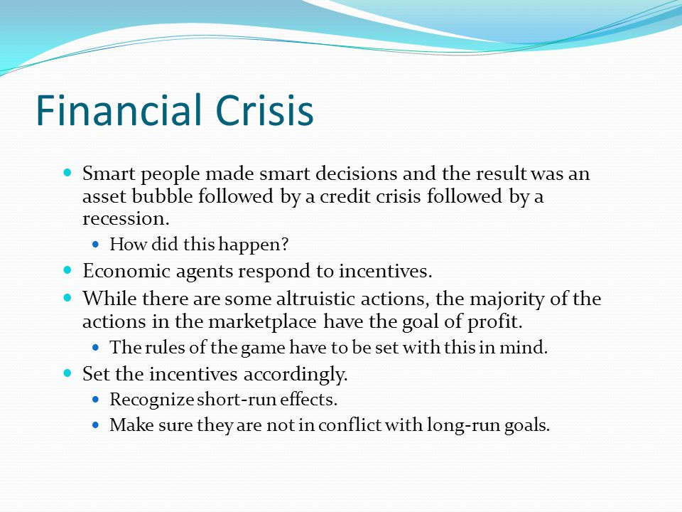 Financial Crisis Smart people made smart decisions and the result was an asset bubble followed by a credit crisis followed by a recession.
