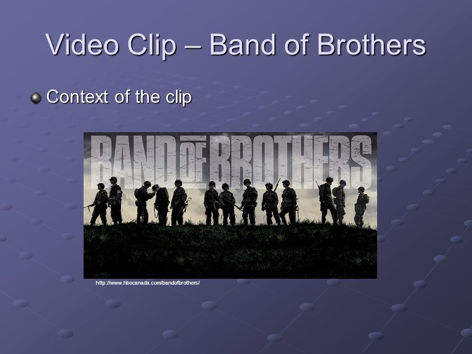 Video Clip – Band of Brothers Context of the clip http://www.hbocanada.com/bandofbrothers/