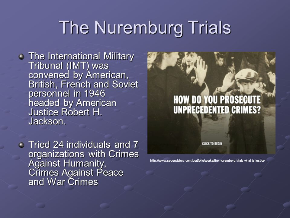 The Nuremburg Trials The International Military Tribunal (IMT) was convened by American, British, French and Soviet personnel in 1946 headed by American Justice Robert H.