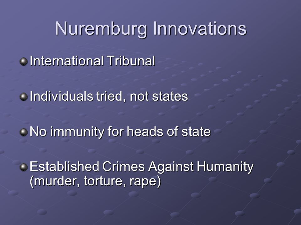 Nuremburg Innovations International Tribunal Individuals tried, not states No immunity for heads of state Established Crimes Against Humanity (murder, torture, rape)