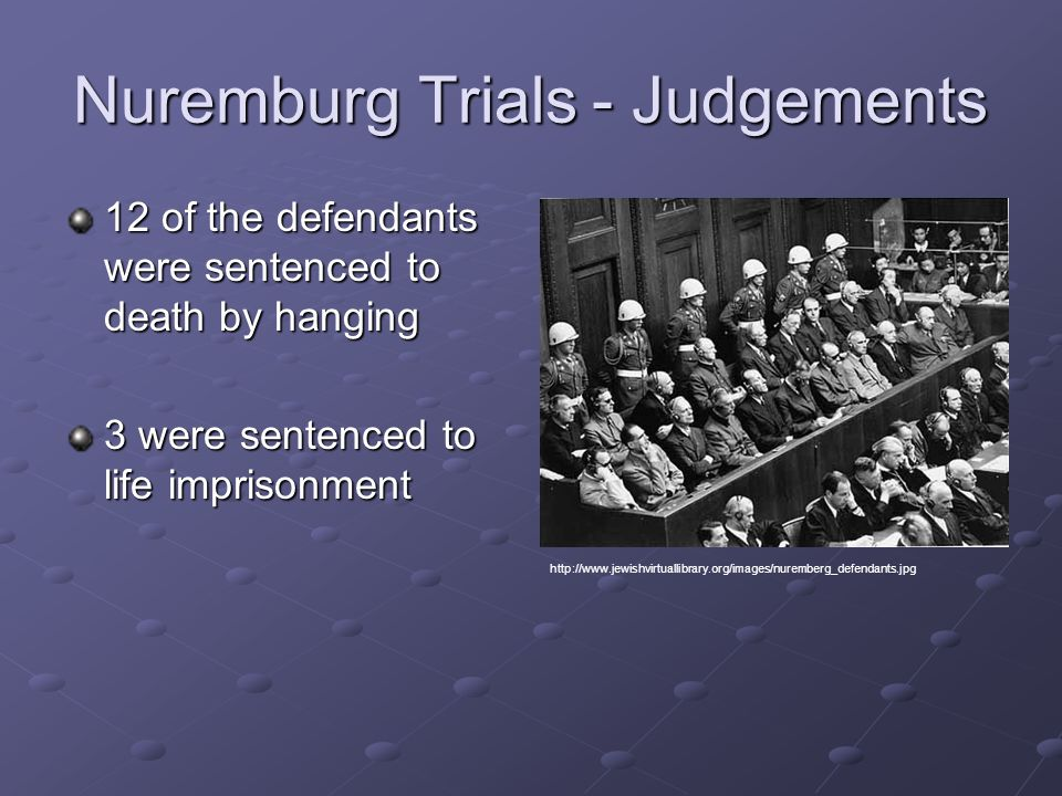 Nuremburg Trials - Judgements 12 of the defendants were sentenced to death by hanging 3 were sentenced to life imprisonment http://www.jewishvirtuallibrary.org/images/nuremberg_defendants.jpg