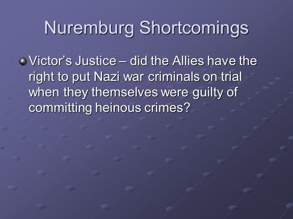 Nuremburg Shortcomings Victor's Justice – did the Allies have the right to put Nazi war criminals on trial when they themselves were guilty of committing heinous crimes?