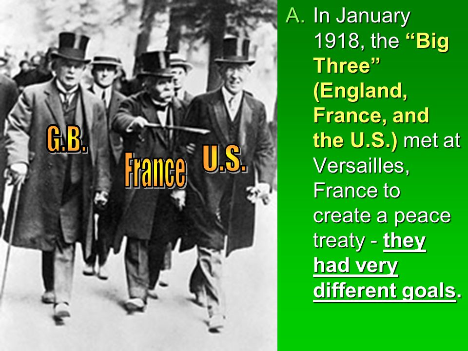 "A.In January 1918, the ""Big Three"" (England, France, and the U.S.) met at Versailles, France to create a peace treaty - they had very different goals."