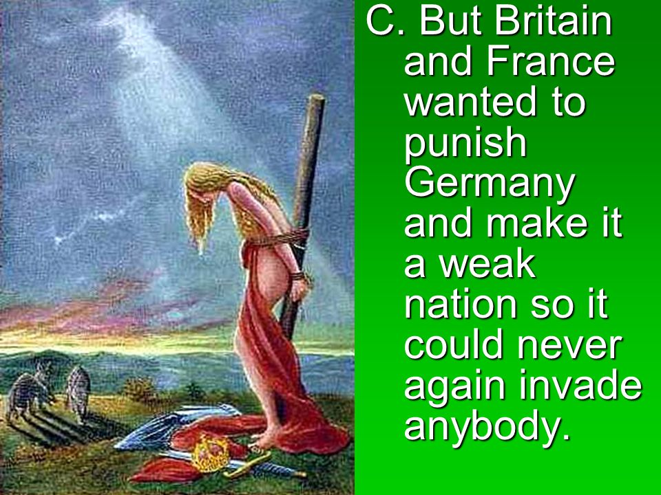 C. But Britain and France wanted to punish Germany and make it a weak nation so it could never again invade anybody.