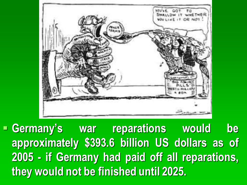  Germany's war reparations would be approximately $393.6 billion US dollars as of 2005 - if Germany had paid off all reparations, they would not be f