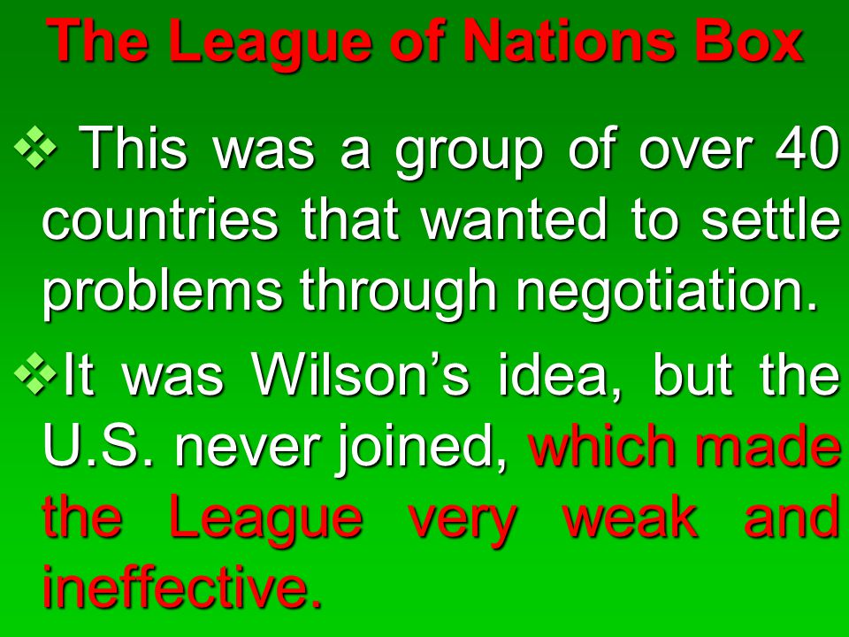 The League of Nations Box  This was a group of over 40 countries that wanted to settle problems through negotiation.  It was Wilson's idea, but the